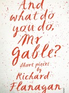 Book cover of And What Do You Do, Mr Gable? by Richard Flanagan