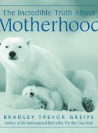 Book cover of The Incredible Truth About Motherhood by Bradley Trevor Greive