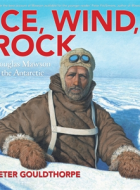 Book cover of 'Ice, Wind, Rock: Douglas Mawson in the Antarctic' by Peter Gouldthorpe