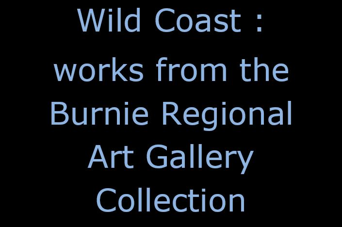 Wild Coast : works from the Burnie Regional Art Gallery Collection